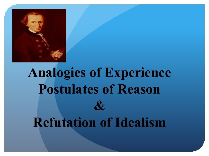 Analogies of Experience Postulates of Reason & Refutation of Idealism