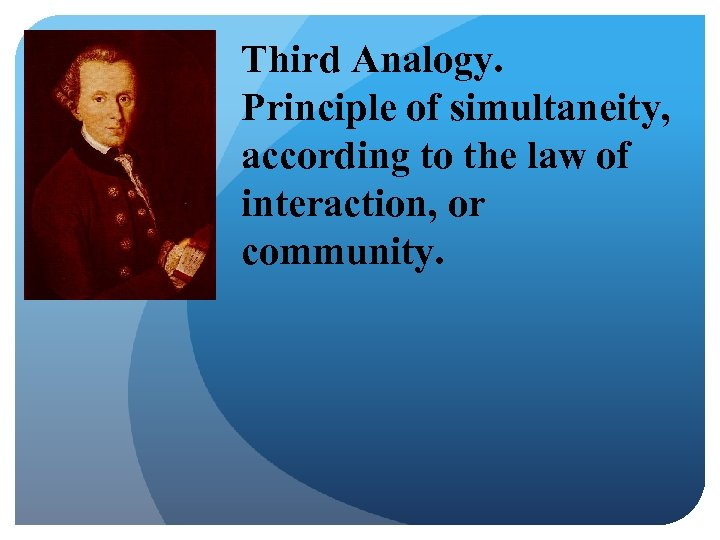 Third Analogy. Principle of simultaneity, according to the law of interaction, or community.