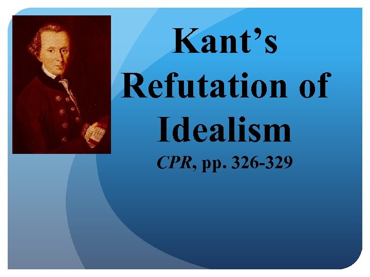 Kant's Refutation of Idealism CPR, pp. 326 -329
