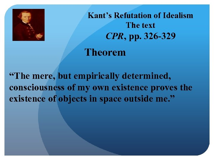 "Kant's Refutation of Idealism The text CPR, pp. 326 -329 Theorem ""The mere, but"