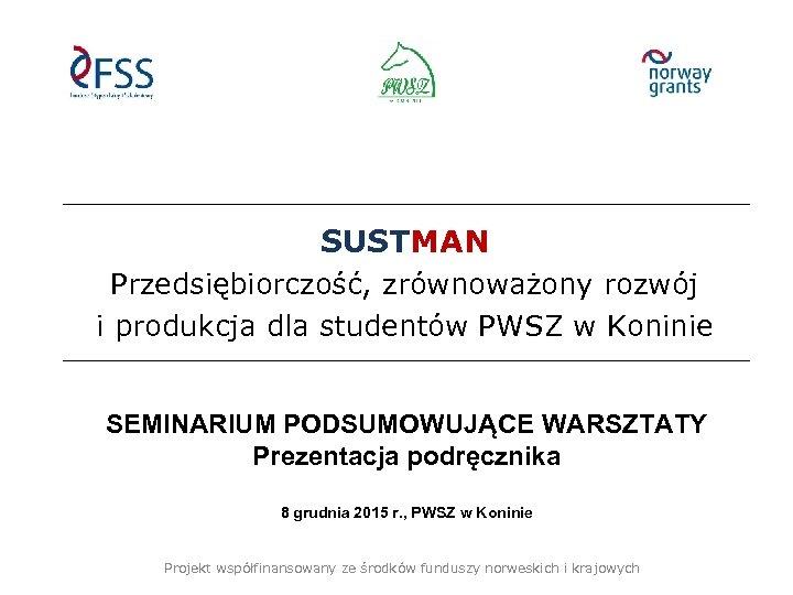 SUSTMAN Przedsiębiorczość, zrównoważony rozwój i produkcja dla studentów PWSZ w Koninie SEMINARIUM PODSUMOWUJĄCE WARSZTATY