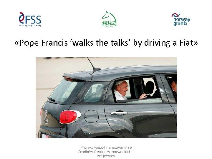 «Pope Francis 'walks the talks' by driving a Fiat» Projekt współfinansowany ze środków