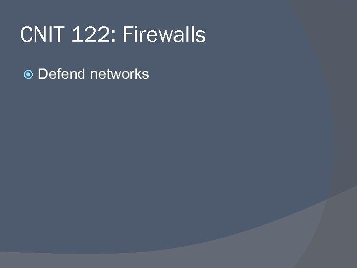 CNIT 122: Firewalls Defend networks