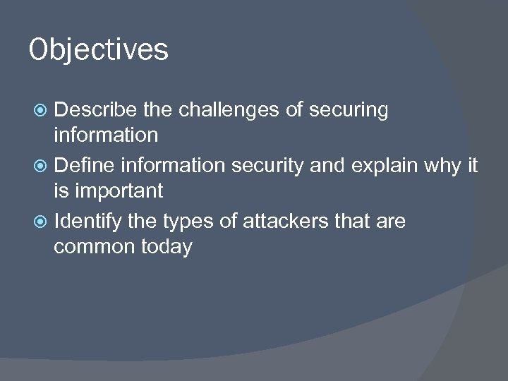Objectives Describe the challenges of securing information Define information security and explain why it