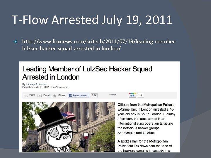 T-Flow Arrested July 19, 2011 http: //www. foxnews. com/scitech/2011/07/19/leading-memberlulzsec-hacker-squad-arrested-in-london/