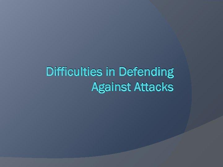 Difficulties in Defending Against Attacks