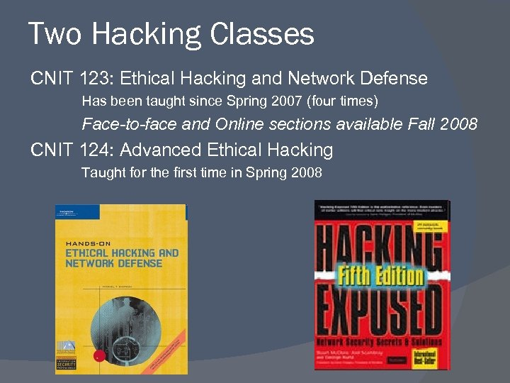 Two Hacking Classes CNIT 123: Ethical Hacking and Network Defense Has been taught since