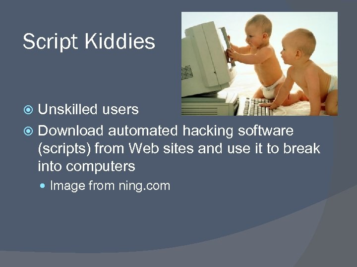 Script Kiddies Unskilled users Download automated hacking software (scripts) from Web sites and use