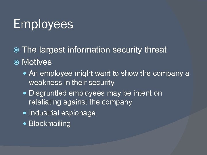Employees The largest information security threat Motives An employee might want to show the