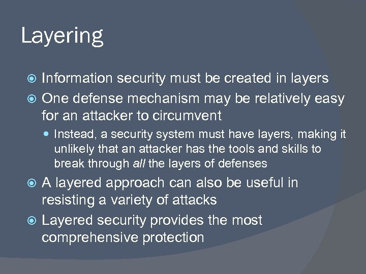 Layering Information security must be created in layers One defense mechanism may be relatively