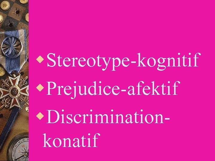w. Stereotype-kognitif w. Prejudice-afektif w. Discriminationkonatif