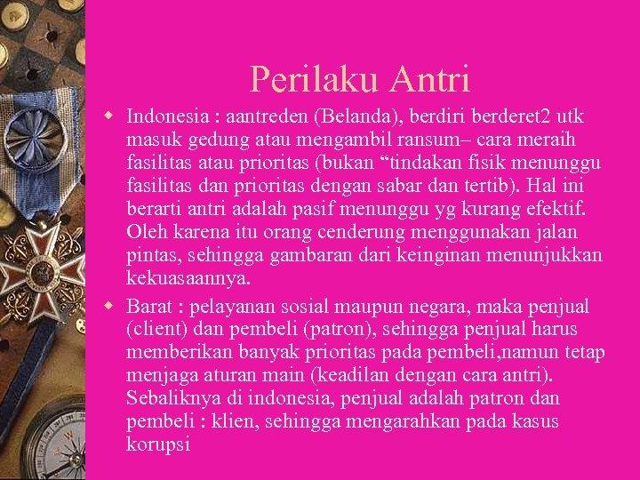 Perilaku Antri w Indonesia : aantreden (Belanda), berdiri berderet 2 utk masuk gedung atau