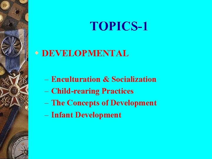 TOPICS-1 w DEVELOPMENTAL – – Enculturation & Socialization Child-rearing Practices The Concepts of Development