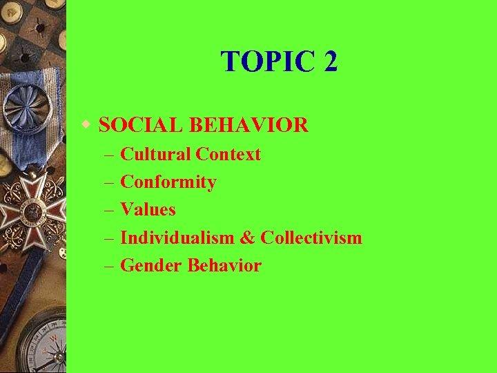 TOPIC 2 w SOCIAL BEHAVIOR – – – Cultural Context Conformity Values Individualism &
