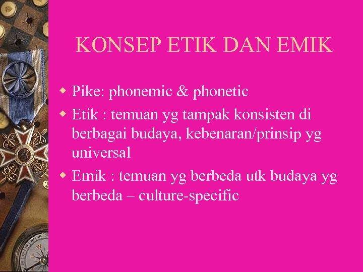 KONSEP ETIK DAN EMIK w Pike: phonemic & phonetic w Etik : temuan yg