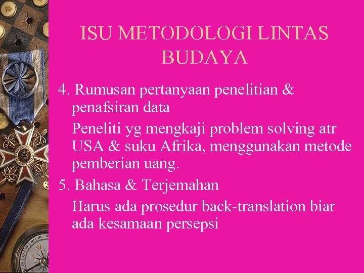 ISU METODOLOGI LINTAS BUDAYA 4. Rumusan pertanyaan penelitian & penafsiran data Peneliti yg mengkaji