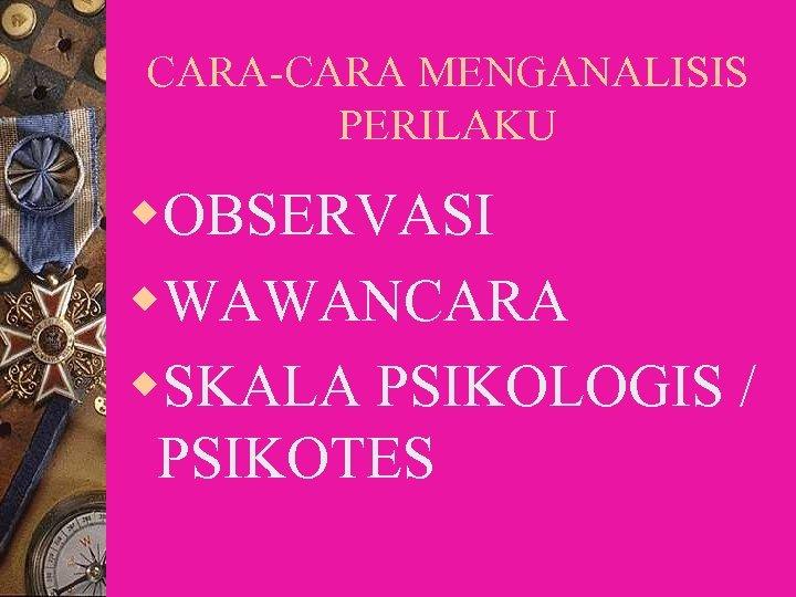 CARA-CARA MENGANALISIS PERILAKU w. OBSERVASI w. WAWANCARA w. SKALA PSIKOLOGIS / PSIKOTES