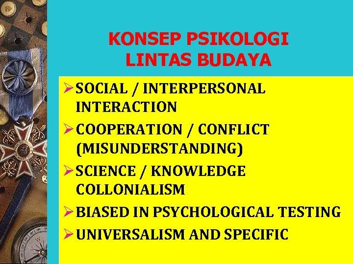 KONSEP PSIKOLOGI LINTAS BUDAYA Ø SOCIAL / INTERPERSONAL INTERACTION Ø COOPERATION / CONFLICT (MISUNDERSTANDING)