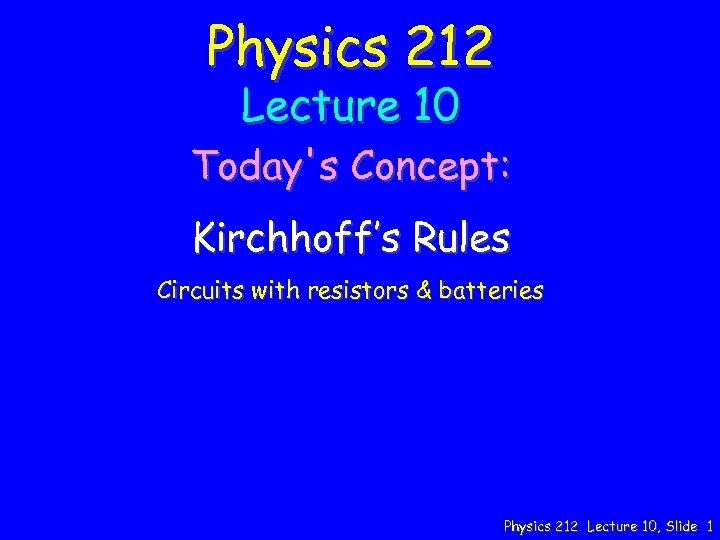 Physics 212 Lecture 10 Today's Concept: Kirchhoff's Rules Circuits with resistors & batteries Physics