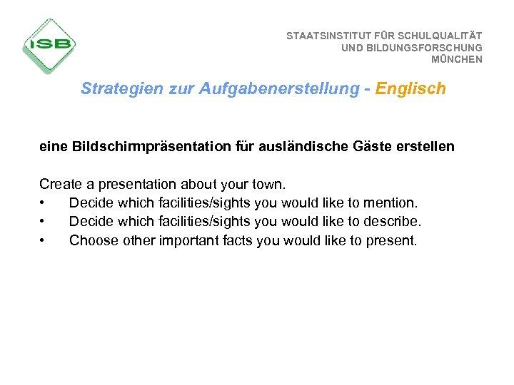 STAATSINSTITUT FÜR SCHULQUALITÄT UND BILDUNGSFORSCHUNG MÜNCHEN Strategien zur Aufgabenerstellung - Englisch eine Bildschirmpräsentation für