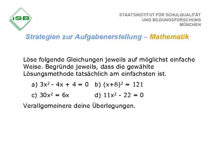 STAATSINSTITUT FÜR SCHULQUALITÄT UND BILDUNGSFORSCHUNG MÜNCHEN Strategien zur Aufgabenerstellung – Mathematik Löse folgende Gleichungen