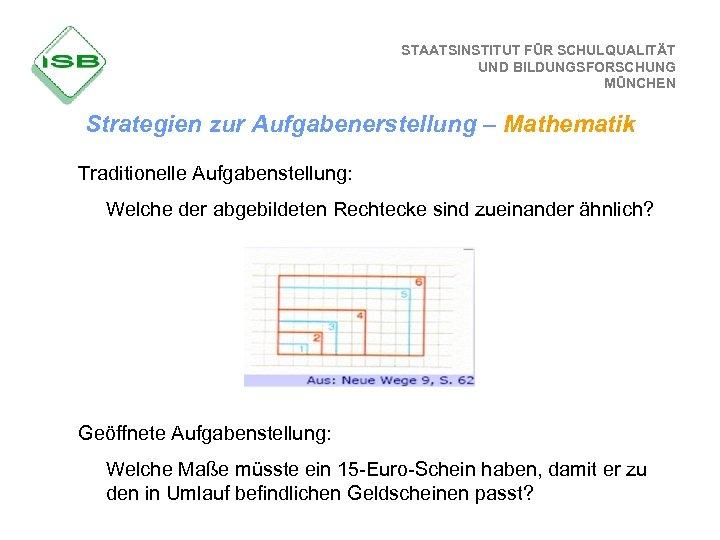 STAATSINSTITUT FÜR SCHULQUALITÄT UND BILDUNGSFORSCHUNG MÜNCHEN Strategien zur Aufgabenerstellung – Mathematik Traditionelle Aufgabenstellung: Welche