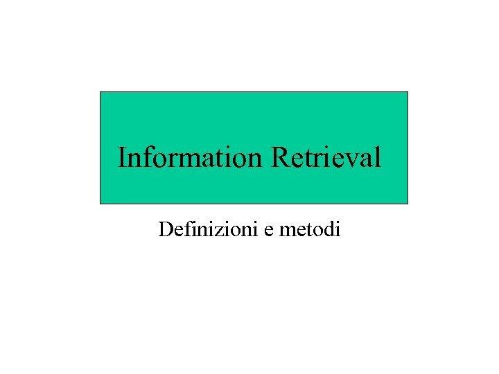 Information Retrieval Definizioni e metodi