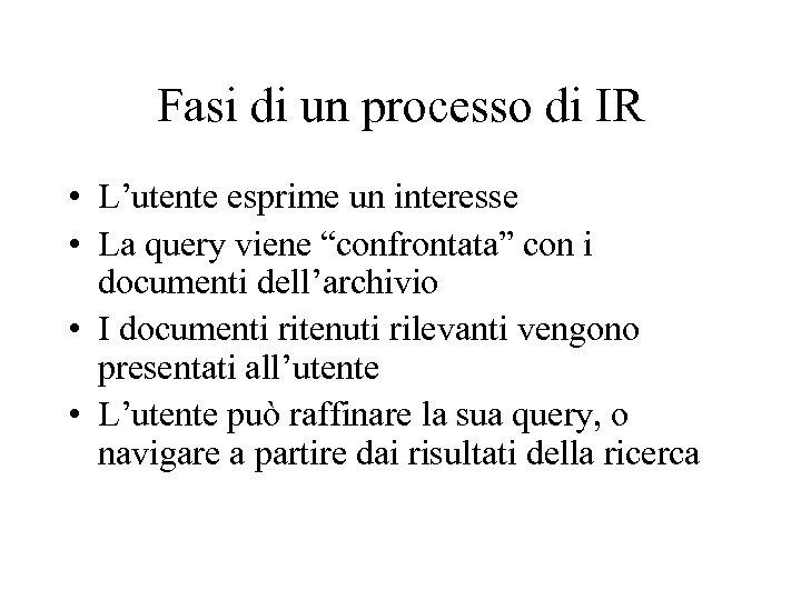 Fasi di un processo di IR • L'utente esprime un interesse • La query