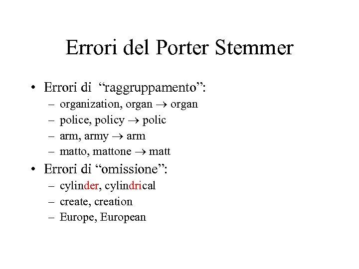 """Errori del Porter Stemmer • Errori di """"raggruppamento"""": – – organization, organ police, policy"""