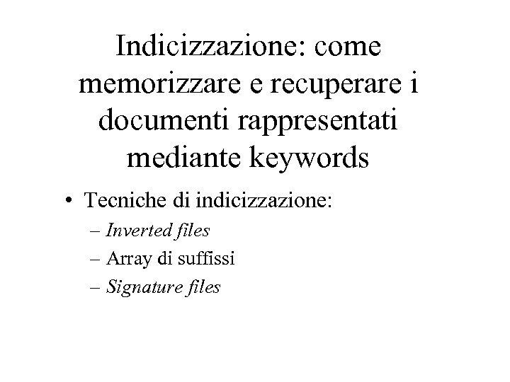 Indicizzazione: come memorizzare e recuperare i documenti rappresentati mediante keywords • Tecniche di indicizzazione: