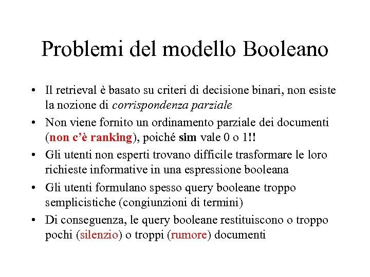 Problemi del modello Booleano • Il retrieval è basato su criteri di decisione binari,