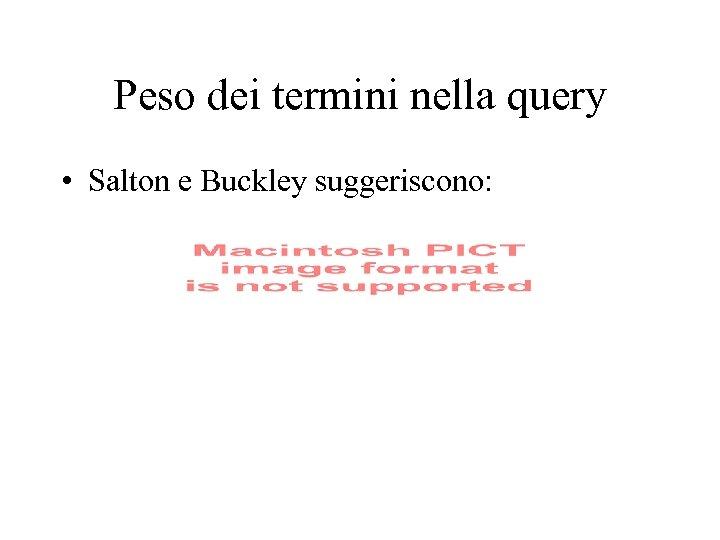 Peso dei termini nella query • Salton e Buckley suggeriscono: