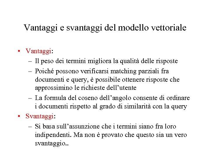 Vantaggi e svantaggi del modello vettoriale • Vantaggi: – Il peso dei termini migliora