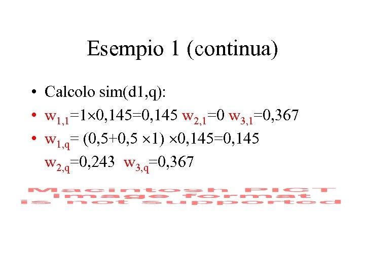 Esempio 1 (continua) • Calcolo sim(d 1, q): • w 1, 1=1 0, 145=0,