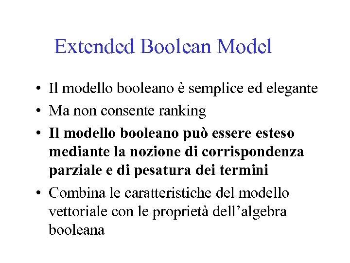 Extended Boolean Model • Il modello booleano è semplice ed elegante • Ma non