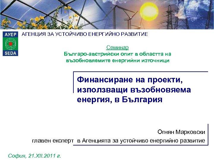 АГЕНЦИЯ ЗА УСТОЙЧИВО ЕНЕРГИЙНО РАЗВИТИЕ Семинар Българо-австрийски опит в областта на възобновяемите енергийни източници