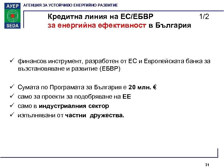 АГЕНЦИЯ ЗА УСТОЙЧИВО ЕНЕРГИЙНО РАЗВИТИЕ Кредитна линия на ЕС/ЕБВР 1/2 за енергийна ефективност в