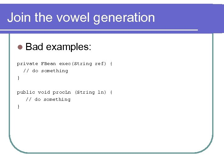 Join the vowel generation l Bad examples: private FBean exec(String ref) { // do