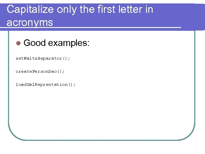 Capitalize only the first letter in acronyms l Good examples: set. Walts. Separator(); create.