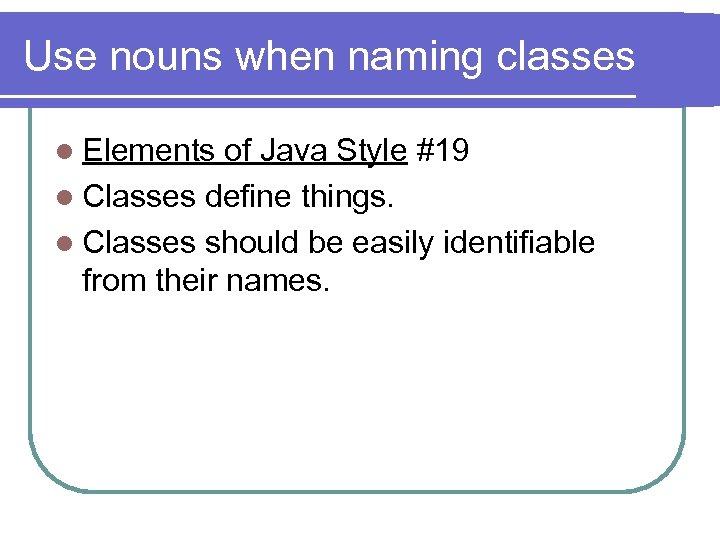 Use nouns when naming classes l Elements of Java Style #19 l Classes define