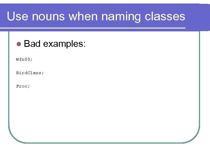 Use nouns when naming classes l Bad examples: Wfn 00; Bird. Class; Proc;