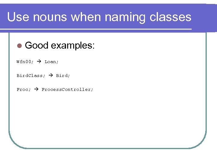 Use nouns when naming classes l Good examples: Wfn 00; Loan; Bird. Class; Bird;