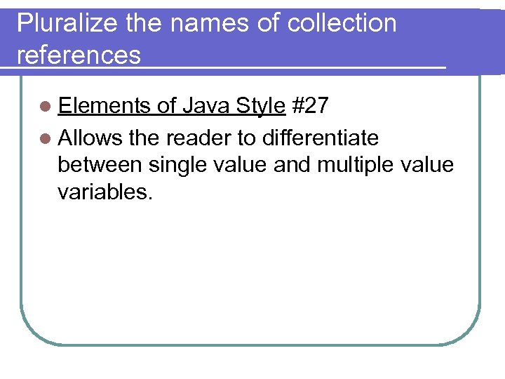 Pluralize the names of collection references l Elements of Java Style #27 l Allows
