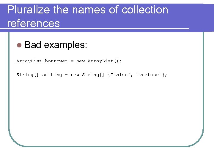 Pluralize the names of collection references l Bad examples: Array. List borrower = new