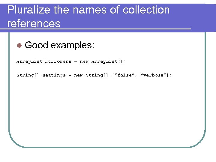 Pluralize the names of collection references l Good examples: Array. List borrowers = new