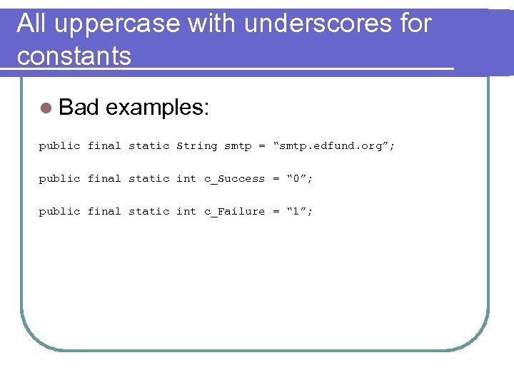 All uppercase with underscores for constants l Bad examples: public final static String smtp