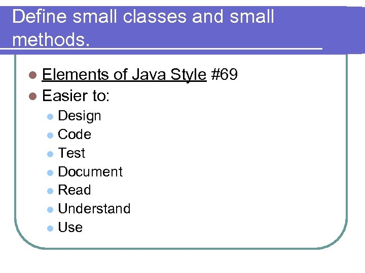 Define small classes and small methods. l Elements l Easier of Java Style #69