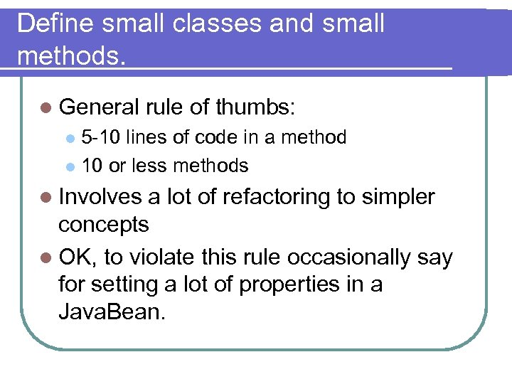Define small classes and small methods. l General rule of thumbs: 5 -10 lines