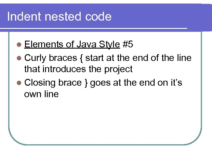 Indent nested code l Elements of Java Style #5 l Curly braces { start