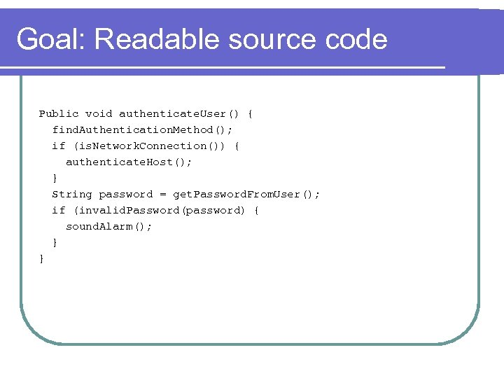 Goal: Readable source code Public void authenticate. User() { find. Authentication. Method(); if (is.